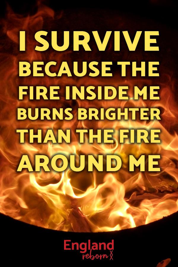 inspirational quotes - lifestyle I survive, survivor, the fire inside me burns