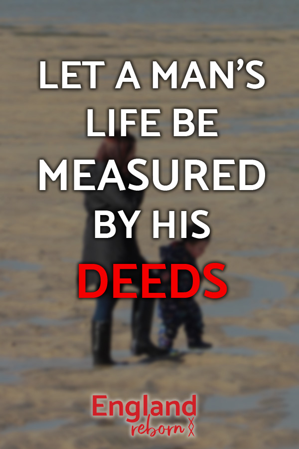 Let a person's life be measured by their deeds. What will your legacy be? www.englandreborn.com